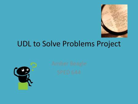 UDL to Solve Problems Project Amber Beagle SPED 644.