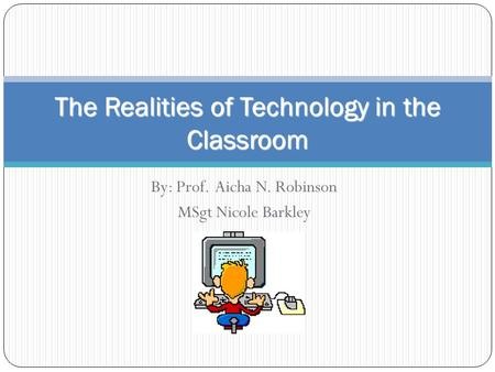 By: Prof. Aicha N. Robinson MSgt Nicole Barkley The Realities of Technology in the Classroom.