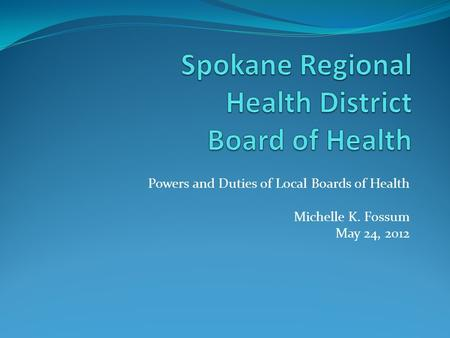 Powers and Duties of Local Boards of Health Michelle K. Fossum May 24, 2012.