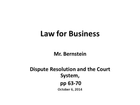Law for Business Mr. Bernstein Dispute Resolution and the Court System, pp 63-70 October 6, 2014.