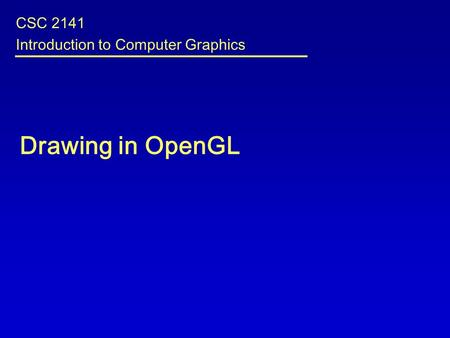 Drawing in OpenGL CSC 2141 Introduction to Computer Graphics.