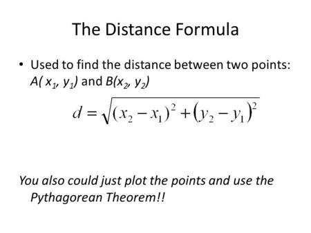 The Distance Formula Used to find the distance between two points: A( x 1, y 1 ) and B(x 2, y 2 ) You also could just plot the points and use the Pythagorean.