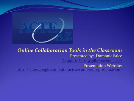 Online Collaboration Tools in the Classroom Presented by: Domonic Salce Presentation Website: https://sites.google.com/site/acteazconferencepresentation/