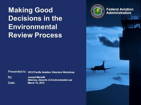 Presented to: By: Date: Federal Aviation Administration Making Good Decisions in the Environmental Review Process 2012 Pacific Aviation Directors Workshop.