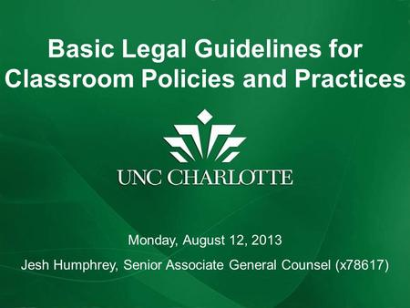 Basic Legal Guidelines for Classroom Policies and Practices Monday, August 12, 2013 Jesh Humphrey, Senior Associate General Counsel (x78617)