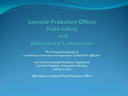 The Changing Landscape in Community Corrections and Supervision of High Risk Offenders San Francisco Juvenile Probation Department Juvenile Probation Commission.