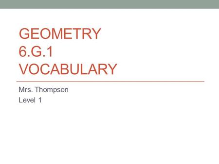 GEOMETRY 6.G.1 VOCABULARY Mrs. Thompson Level 1. Review Words Side: A line bounding a geometric figure: one of the faces forming the outside of an object.