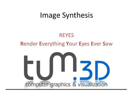 Computer graphics & visualization REYES Render Everything Your Eyes Ever Saw.