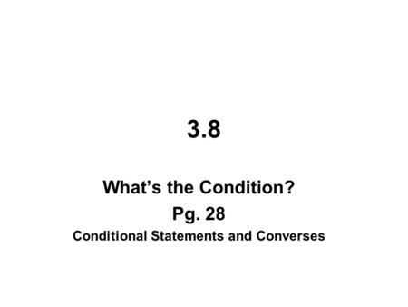 3.8 What's the Condition? Pg. 28 Conditional Statements and Converses.