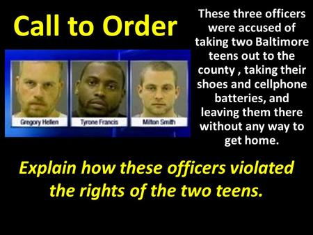 Call to Order These three officers were accused of taking two Baltimore teens out to the county, taking their shoes and cellphone batteries, and leaving.