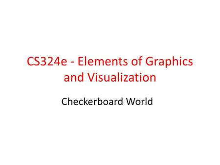 CS324e - Elements of Graphics and Visualization Checkerboard World.