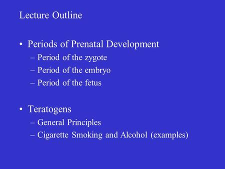 Lecture Outline Periods of Prenatal Development –Period of the zygote –Period of the embryo –Period of the fetus Teratogens –General Principles –Cigarette.