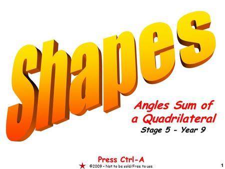 1 Angles Sum of a Quadrilateral Stage 5 - Year 9 Press Ctrl-A ©2009 – Not to be sold/Free to use.