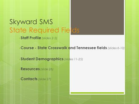 Skyward SMS State Required Fields Staff Profile (slides 2-5) Course - State Crosswalk and Tennessee fields (slides 6-10) Student Demographics (slides 11-25)