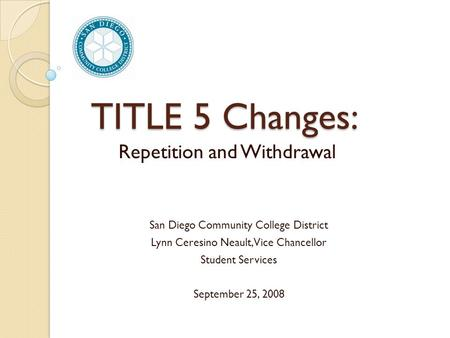 TITLE 5 Changes: Repetition and Withdrawal San Diego Community College District Lynn Ceresino Neault, Vice Chancellor Student Services September 25, 2008.