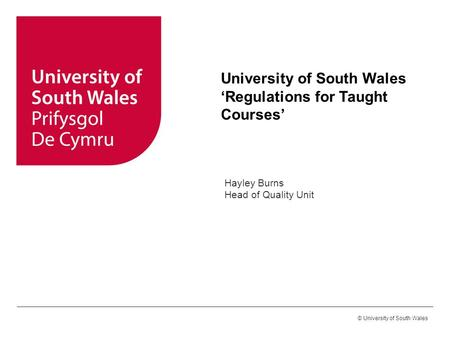 © University of South Wales University of South Wales 'Regulations for Taught Courses' Hayley Burns Head of Quality Unit.