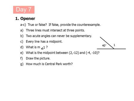 1.Opener a-c) True or false? If false, provide the counterexample. a)Three lines must intersect at three points. b)Two acute angles can never be supplementary.
