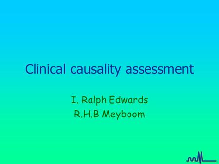 Clinical causality assessment I. Ralph Edwards R.H.B Meyboom.