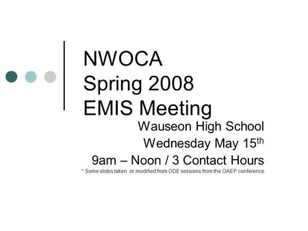 NWOCA Spring 2008 EMIS Meeting Wauseon High School Wednesday May 15 th 9am – Noon / 3 Contact Hours * Some slides taken or modified from ODE sessions from.