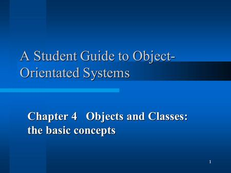 1 A Student Guide to Object- Orientated Systems Chapter 4 Objects and Classes: the basic concepts.