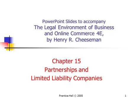 1Prentice Hall © 2005 PowerPoint Slides to accompany The Legal Environment of Business and Online Commerce 4E, by Henry R. Cheeseman Chapter 15 Partnerships.