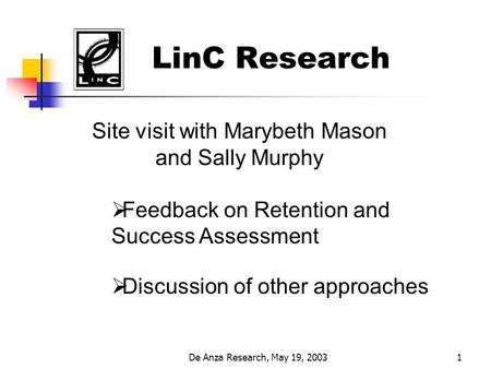 De Anza Research, May 19, 20031 LinC Research Site visit with Marybeth Mason and Sally Murphy  Feedback on Retention and Success Assessment  Discussion.