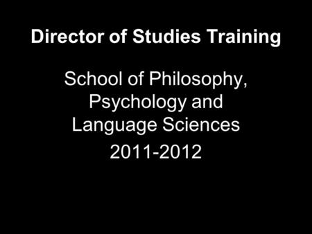 Director of Studies Training School of Philosophy, Psychology and Language Sciences 2011-2012.