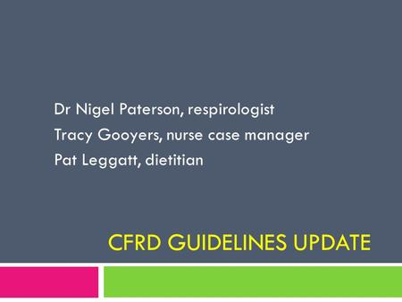 CFRD GUIDELINES UPDATE Dr Nigel Paterson, respirologist Tracy Gooyers, nurse case manager Pat Leggatt, dietitian.
