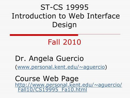 ST-CS 19995 Introduction to Web Interface Design Fall 2010 Dr. Angela Guercio (www.personal.kent.edu/~aguercio)www.personal.kent.edu/~aguercio Course Web.