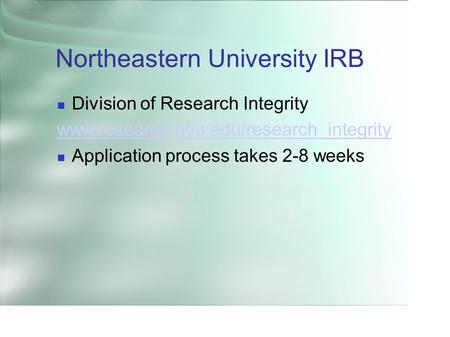 Northeastern University IRB Division of Research Integrity www.research.neu.edu/research_integrity Application process takes 2-8 weeks.
