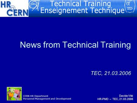 CERN HR Department Personnel Management and Development News from Technical Training TEC, 21.03.2006 Davide Vitè HR-PMD – TEC, 21.03.2006.