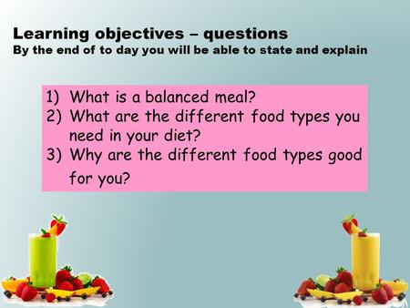 1)What is a balanced meal? 2)What are the different food types you need in your diet? 3)Why are the different food types good for you? Learning objectives.