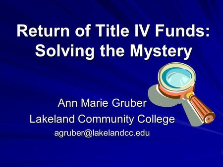 Return of Title IV Funds: Solving the Mystery Ann Marie Gruber Lakeland Community College