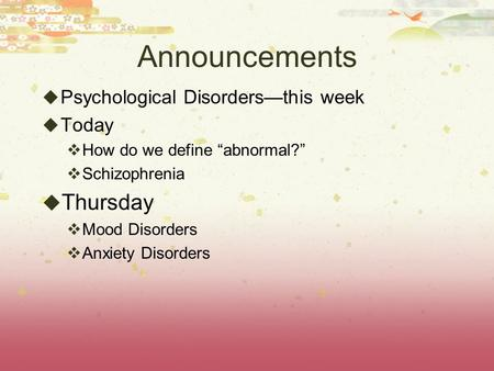"Announcements  Psychological Disorders—this week  Today  How do we define ""abnormal?""  Schizophrenia  Thursday  Mood Disorders  Anxiety Disorders."