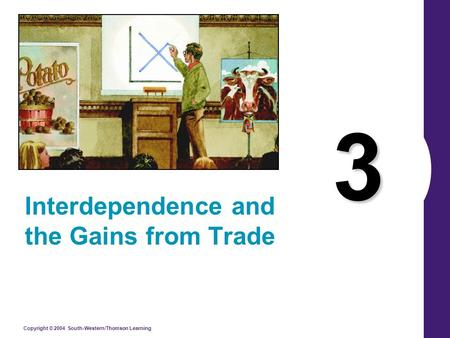 Copyright © 2004 South-Western/Thomson Learning 3 Interdependence and the Gains from Trade.