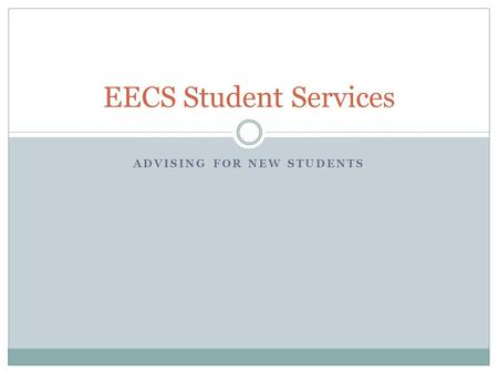 ADVISING FOR NEW STUDENTS EECS Student Services. What We Do? EECS Student Services focuses on: academic planning and assistance program and graduation.