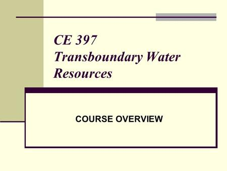 CE 397 Transboundary Water Resources COURSE OVERVIEW.