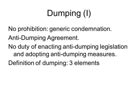 Dumping (I) No prohibition: generic condemnation. Anti-Dumping Agreement. No duty of enacting anti-dumping legislation and adopting anti-dumping measures.