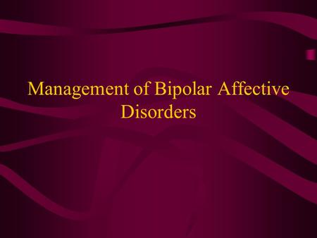 Management of Bipolar Affective Disorders. Manic Episode Persistently elevated,expansive or irritable mood for at least a week Presence of at least 3.