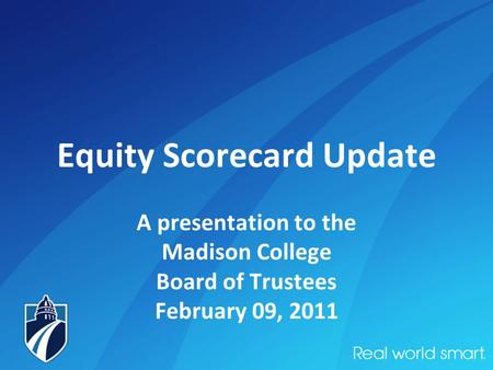 Equity Scorecard Update A presentation to the Madison College Board of Trustees February 09, 2011.
