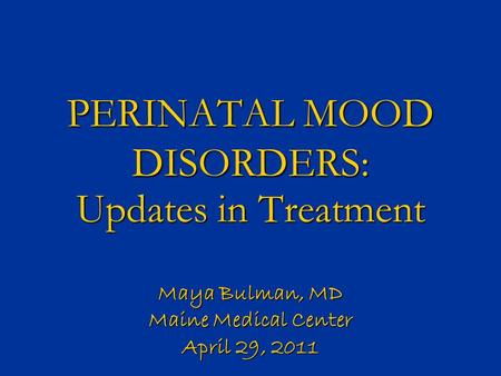 PERINATAL MOOD DISORDERS: Updates in Treatment Maya Bulman, MD Maine Medical Center April 29, 2011.