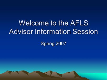 Welcome to the AFLS Advisor Information Session Spring 2007.