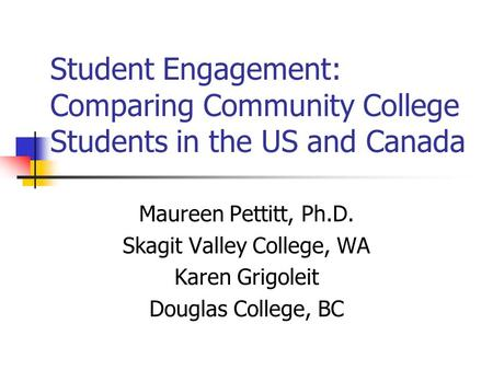 Student Engagement: Comparing Community College Students in the US and Canada Maureen Pettitt, Ph.D. Skagit Valley College, WA Karen Grigoleit Douglas.