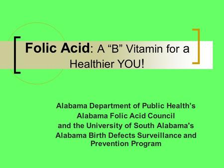 "Folic Acid : A ""B"" Vitamin for a Healthier YOU ! Alabama Department of Public Health's Alabama Folic Acid Council and the University of South Alabama's."