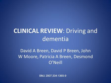 CLINICAL REVIEW: Driving and dementia David A Breen, David P Breen, John W Moore, Patricia A Breen, Desmond O'Neill BMJ 2007;334:1365-9.