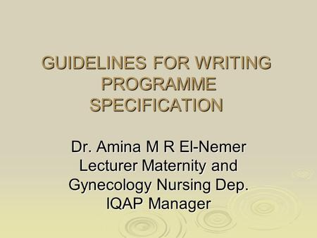GUIDELINES FOR WRITING PROGRAMME SPECIFICATION Dr. Amina M R El-Nemer Lecturer Maternity and Gynecology Nursing Dep. IQAP Manager.