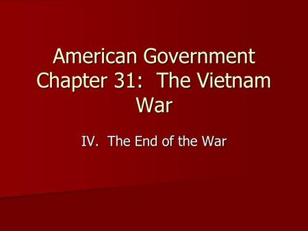 American Government Chapter 31: The Vietnam War IV. The End of the War.