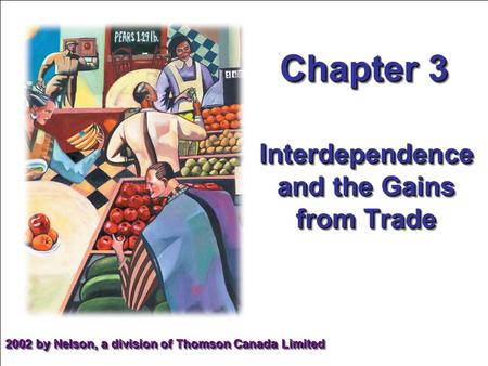 Chapter 3 2002 by Nelson, a division of Thomson Canada Limited Interdependence and the Gains from Trade.