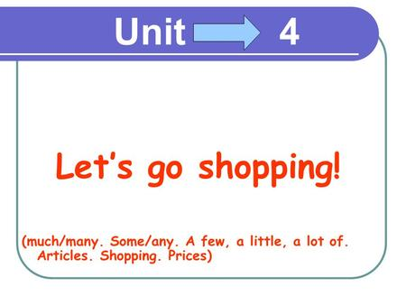 Unit 4 Let's go shopping! (much/many. Some/any. A few, a little, a lot of. Articles. Shopping. Prices)