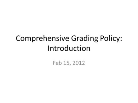 Comprehensive Grading Policy: Introduction Feb 15, 2012.